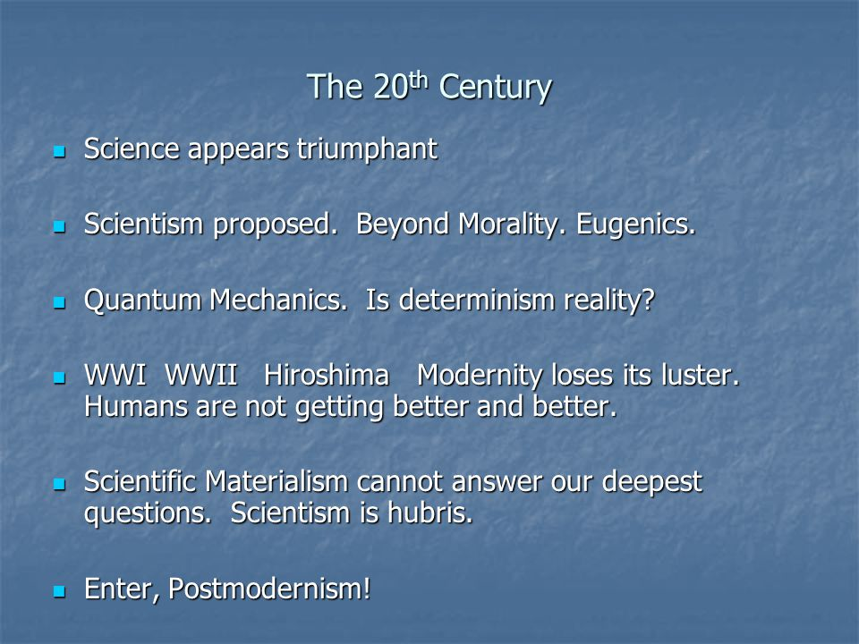 The 20 th Century Science appears triumphant Science appears triumphant Scientism proposed.