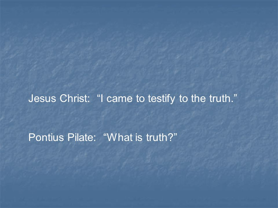Jesus Christ: I came to testify to the truth. Pontius Pilate: What is truth