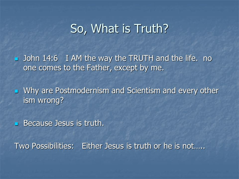 So, What is Truth. John 14:6 I AM the way the TRUTH and the life.