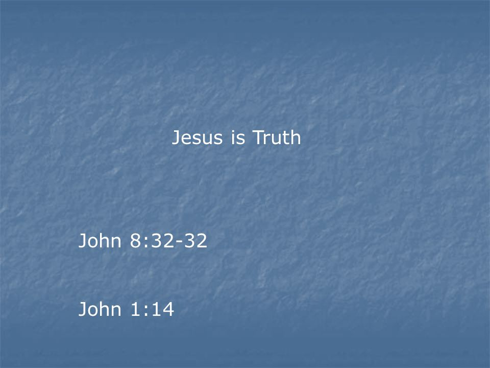 Jesus is Truth John 8:32-32 John 1:14
