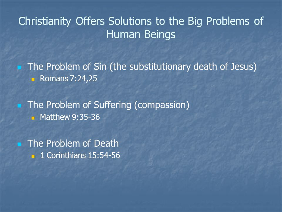 Christianity Offers Solutions to the Big Problems of Human Beings The Problem of Sin (the substitutionary death of Jesus) Romans 7:24,25 The Problem of Suffering (compassion) Matthew 9:35-36 The Problem of Death 1 Corinthians 15:54-56