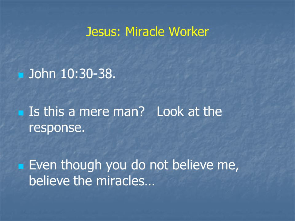 Jesus: Miracle Worker John 10:30-38. Is this a mere man.