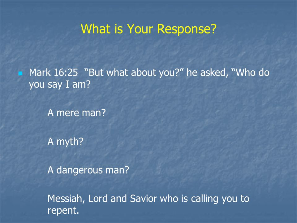 What is Your Response. Mark 16:25 But what about you he asked, Who do you say I am.