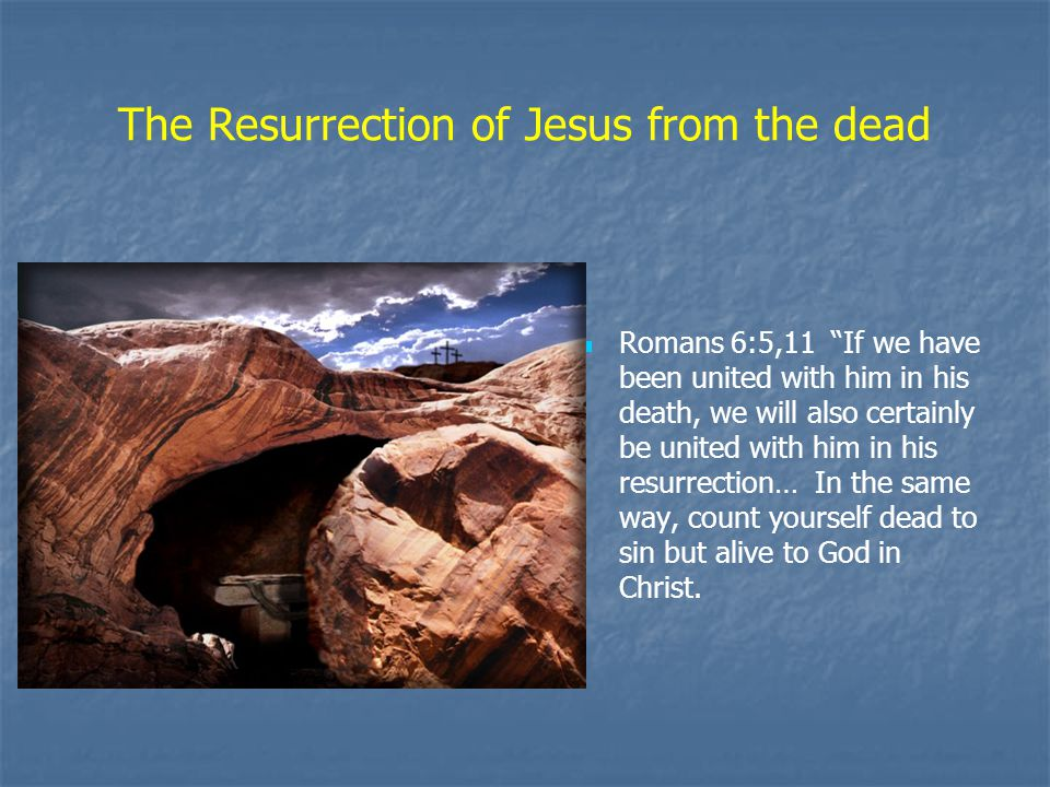 The Resurrection of Jesus from the dead Romans 6:5,11 If we have been united with him in his death, we will also certainly be united with him in his resurrection… In the same way, count yourself dead to sin but alive to God in Christ.