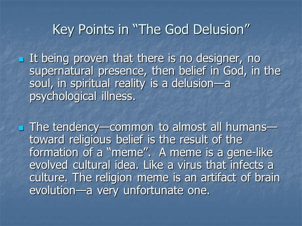 Key Points in The God Delusion It being proven that there is no designer, no supernatural presence, then belief in God, in the soul, in spiritual reality is a delusion—a psychological illness.