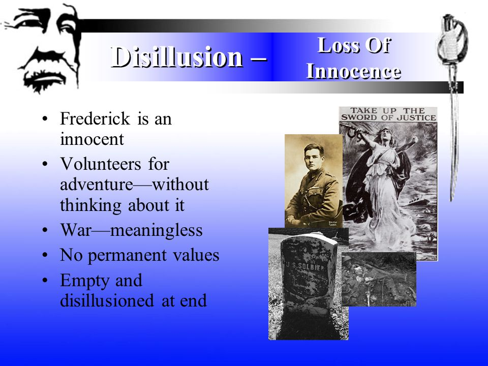 Disillusion – Frederick is an innocent Volunteers for adventure—without thinking about it War—meaningless No permanent values Empty and disillusioned at end Loss Of Innocence Loss Of Innocence