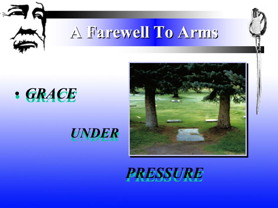 A Farewell To Arms GRACE UNDER PRESSURE GRACE UNDER PRESSURE