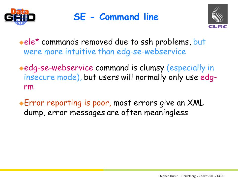 Stephen Burke – Heidelberg - 26/09/2003 - 14/20 SE - Command line u ele* commands removed due to ssh problems, but were more intuitive than edg-se-webservice u edg-se-webservice command is clumsy (especially in insecure mode), but users will normally only use edg- rm u Error reporting is poor, most errors give an XML dump, error messages are often meaningless