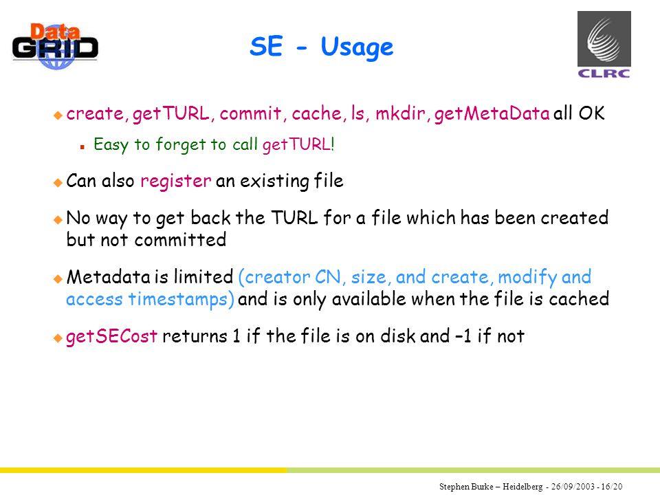 Stephen Burke – Heidelberg - 26/09/2003 - 16/20 SE - Usage u create, getTURL, commit, cache, ls, mkdir, getMetaData all OK n Easy to forget to call getTURL.