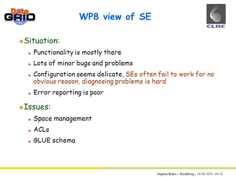 Stephen Burke – Heidelberg - 26/09/2003 - 19/20 WP8 view of SE u Situation: n Functionality is mostly there n Lots of minor bugs and problems n Configuration seems delicate, SEs often fail to work for no obvious reason, diagnosing problems is hard n Error reporting is poor u Issues: n Space management n ACLs n GLUE schema