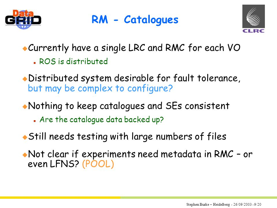 Stephen Burke – Heidelberg - 26/09/2003 - 9/20 RM - Catalogues u Currently have a single LRC and RMC for each VO n ROS is distributed u Distributed system desirable for fault tolerance, but may be complex to configure.