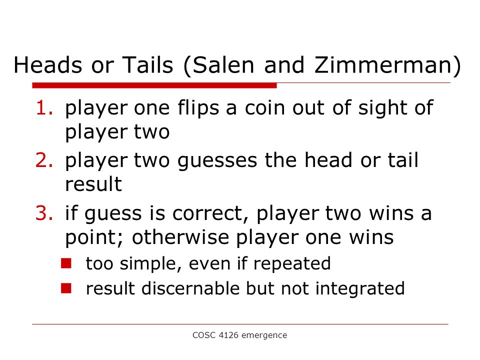 COSC 4126 emergence Heads or Tails (Salen and Zimmerman) 1.player one flips a coin out of sight of player two 2.player two guesses the head or tail result 3.if guess is correct, player two wins a point; otherwise player one wins too simple, even if repeated result discernable but not integrated