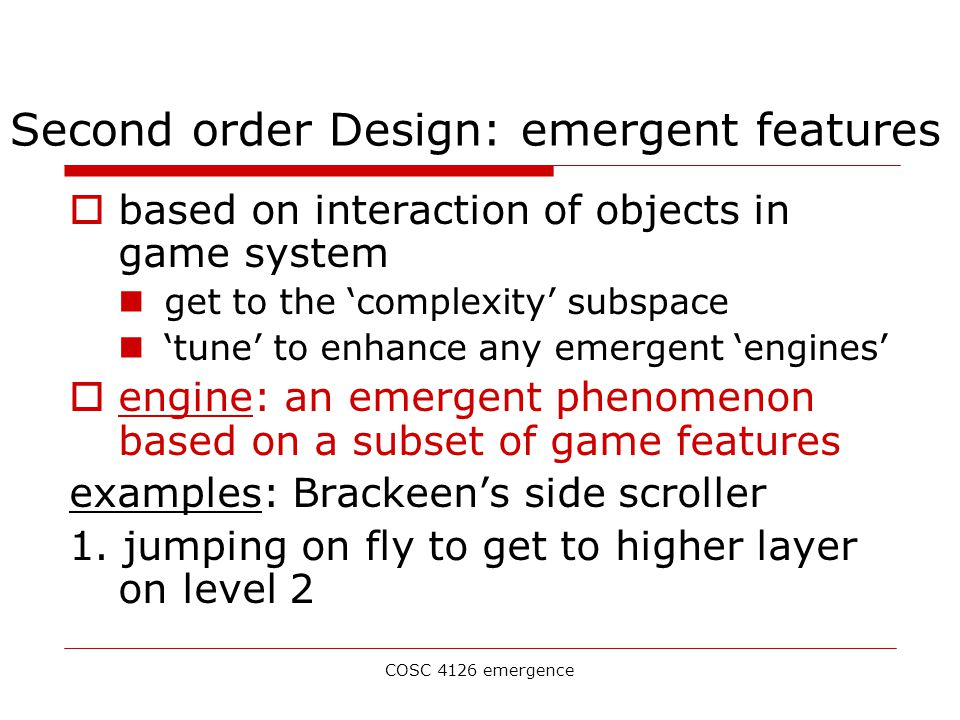 COSC 4126 emergence Second order Design: emergent features  based on interaction of objects in game system get to the 'complexity' subspace 'tune' to enhance any emergent 'engines'  engine: an emergent phenomenon based on a subset of game features examples: Brackeen's side scroller 1.