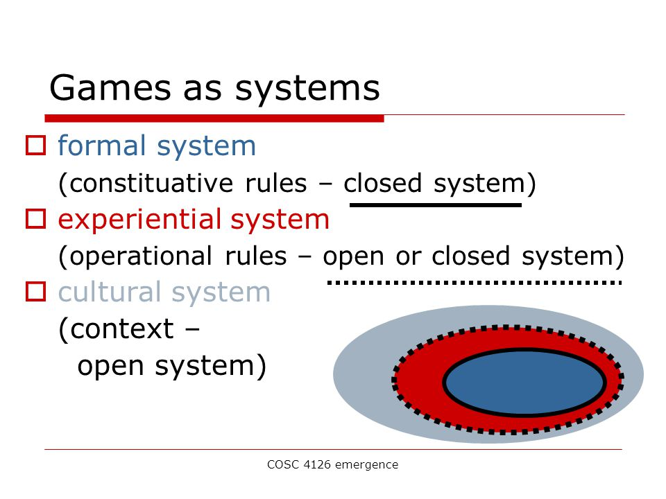 COSC 4126 emergence Games as systems  formal system (constituative rules – closed system)  experiential system (operational rules – open or closed system)  cultural system (context – open system)