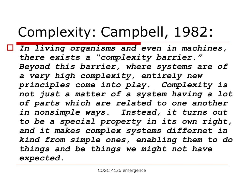 COSC 4126 emergence Complexity: Campbell, 1982:  In living organisms and even in machines, there exists a complexity barrier. Beyond this barrier, where systems are of a very high complexity, entirely new principles come into play.