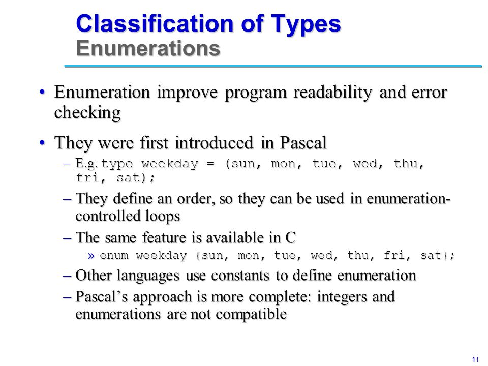 11 Classification of Types Enumerations Enumeration improve program readability and error checkingEnumeration improve program readability and error checking They were first introduced in PascalThey were first introduced in Pascal –E.g.