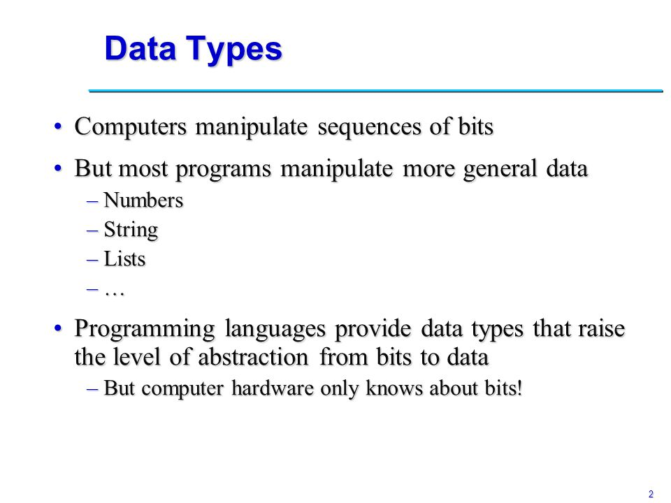 3 Data Types The Purpose of Types Types provide implicit contextTypes provide implicit context –Compilers can infer more information, so programmers write less code –E.g.