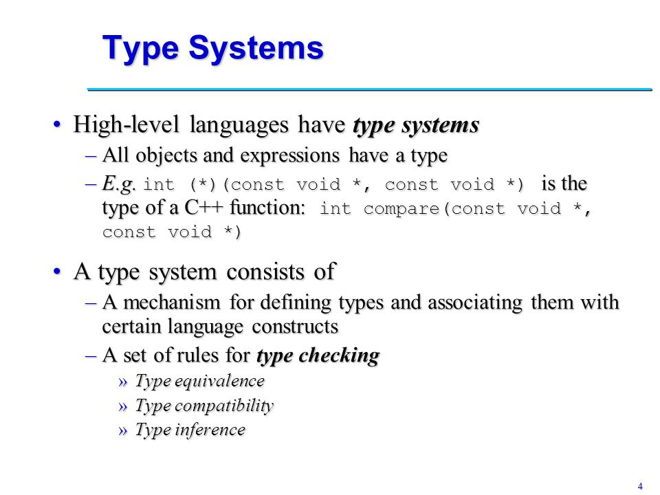 4 Type Systems High-level languages have type systemsHigh-level languages have type systems –All objects and expressions have a type –E.g.