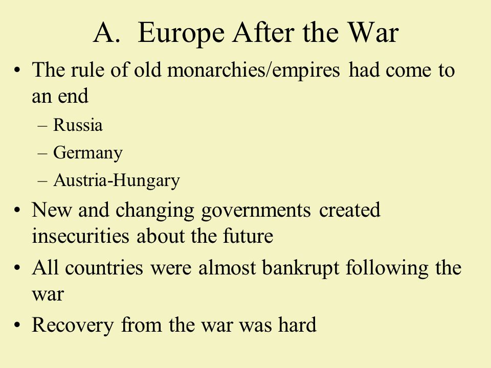 A.Europe After the War The rule of old monarchies/empires had come to an end –Russia –Germany –Austria-Hungary New and changing governments created insecurities about the future All countries were almost bankrupt following the war Recovery from the war was hard