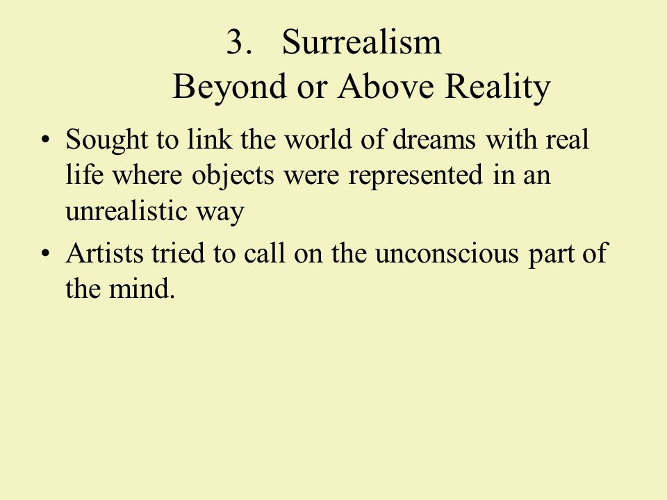 3.Surrealism Beyond or Above Reality Sought to link the world of dreams with real life where objects were represented in an unrealistic way Artists tried to call on the unconscious part of the mind.