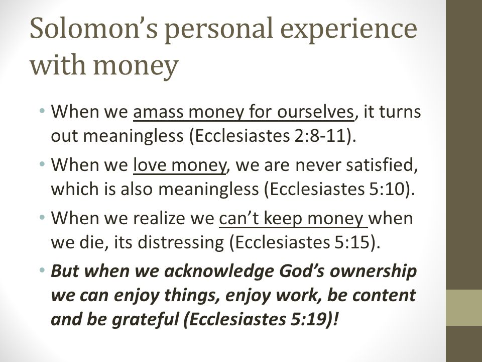 When we amass money for ourselves, it turns out meaningless (Ecclesiastes 2:8-11).