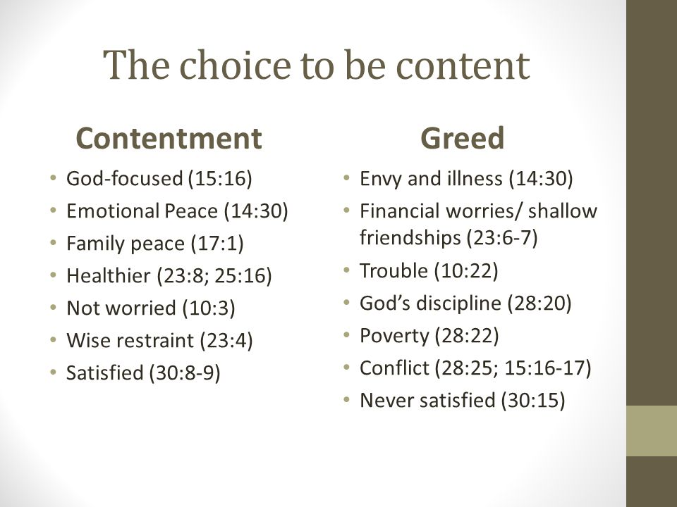 The choice to be content Contentment God-focused (15:16) Emotional Peace (14:30) Family peace (17:1) Healthier (23:8; 25:16) Not worried (10:3) Wise restraint (23:4) Satisfied (30:8-9) Greed Envy and illness (14:30) Financial worries/ shallow friendships (23:6-7) Trouble (10:22) God's discipline (28:20) Poverty (28:22) Conflict (28:25; 15:16-17) Never satisfied (30:15)
