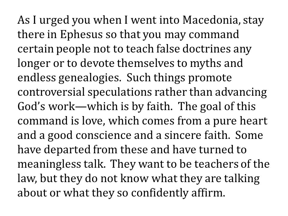 As I urged you when I went into Macedonia, stay there in Ephesus so that you may command certain people not to teach false doctrines any longer or to devote themselves to myths and endless genealogies.