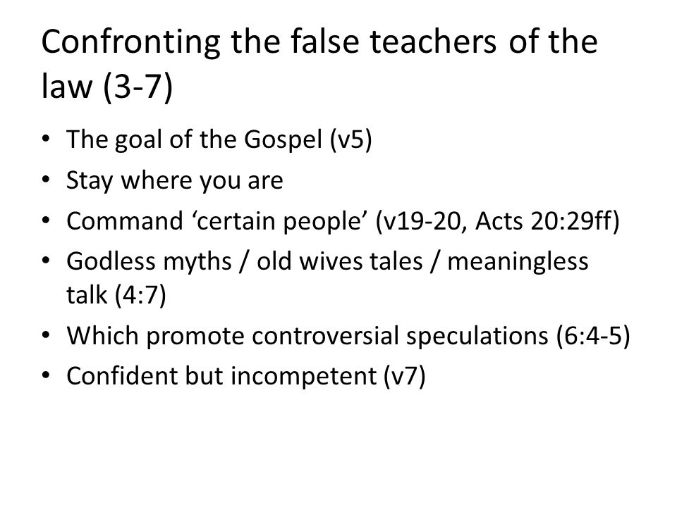 Confronting the false teachers of the law (3-7) The goal of the Gospel (v5) Stay where you are Command 'certain people' (v19-20, Acts 20:29ff) Godless myths / old wives tales / meaningless talk (4:7) Which promote controversial speculations (6:4-5) Confident but incompetent (v7)
