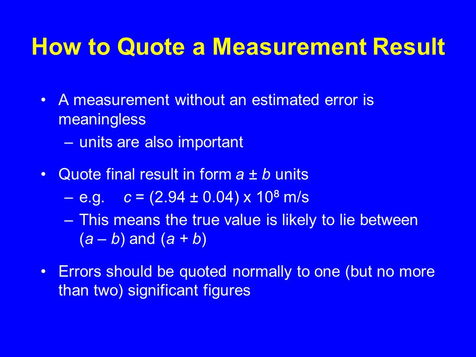 How to Quote a Measurement Result A measurement without an estimated error is meaningless –units are also important Quote final result in form a ± b units –e.g.