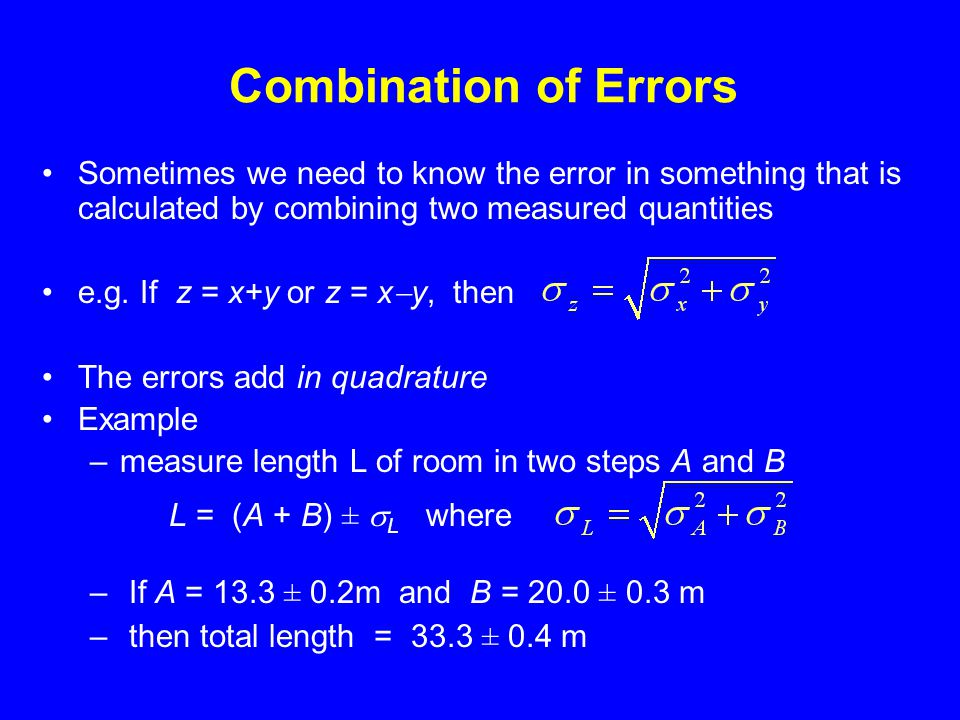Combination of Errors Sometimes we need to know the error in something that is calculated by combining two measured quantities e.g.