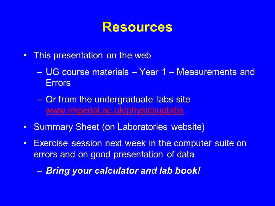 Resources This presentation on the web –UG course materials – Year 1 – Measurements and Errors –Or from the undergraduate labs site www.imperial.ac.uk/physicsuglabs www.imperial.ac.uk/physicsuglabs Summary Sheet (on Laboratories website) Exercise session next week in the computer suite on errors and on good presentation of data –Bring your calculator and lab book!