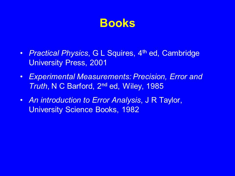 Books Practical Physics, G L Squires, 4 th ed, Cambridge University Press, 2001 Experimental Measurements: Precision, Error and Truth, N C Barford, 2 nd ed, Wiley, 1985 An introduction to Error Analysis, J R Taylor, University Science Books, 1982