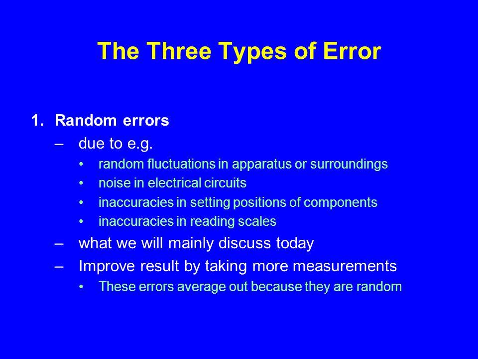 The Three Types of Error 1.Random errors –due to e.g.