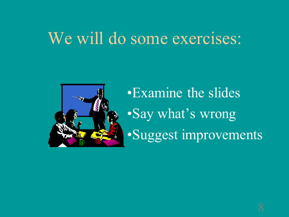 7 Examine the slides Say what's wrong with them Suggest ways to improve them We will do some exercises: Now, that's much better!