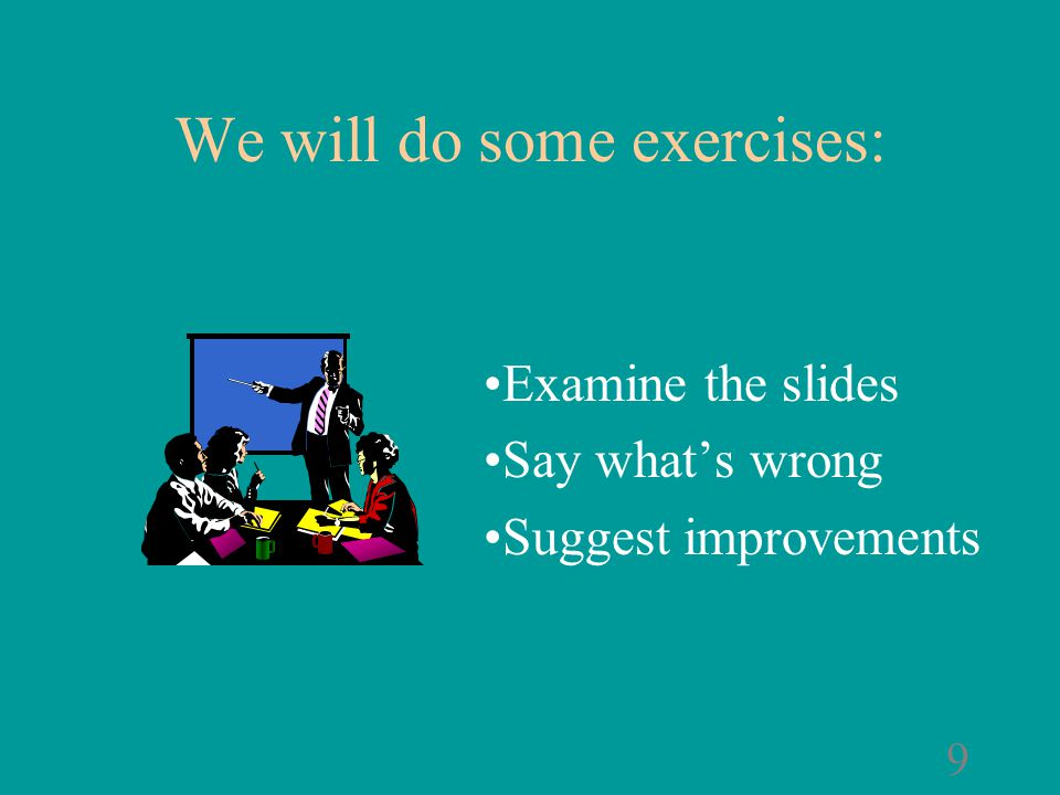 8 Examine the slides Say what's wrong Suggest improvements We will do some exercises:
