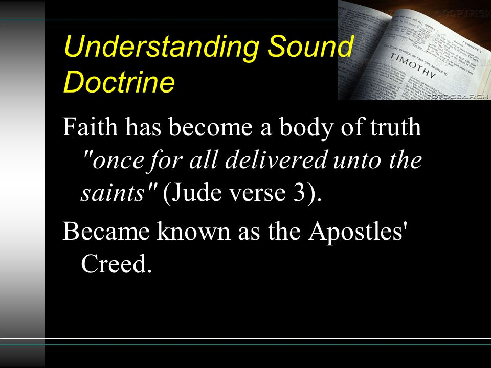 Understanding Sound Doctrine Faith has become a body of truth once for all delivered unto the saints (Jude verse 3).