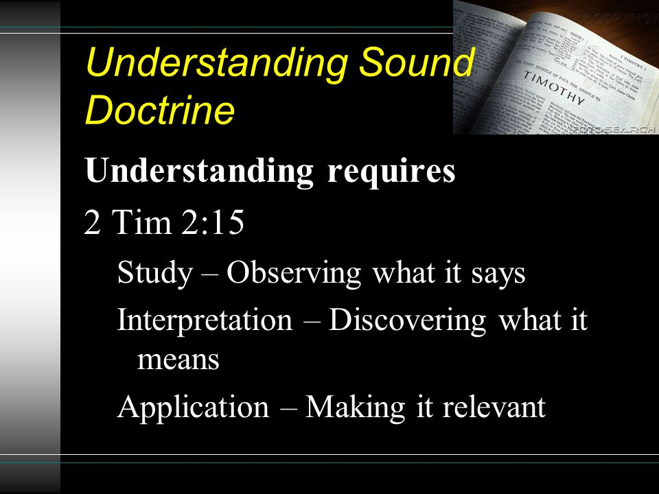 Understanding Sound Doctrine Understanding requires 2 Tim 2:15 Study – Observing what it says Interpretation – Discovering what it means Application – Making it relevant