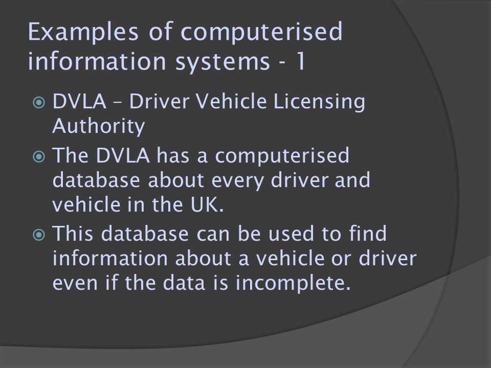Examples of computerised information systems - 1  DVLA – Driver Vehicle Licensing Authority  The DVLA has a computerised database about every driver and vehicle in the UK.