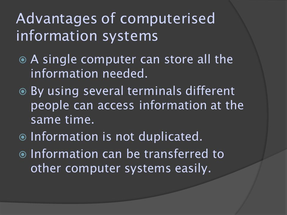Advantages of computerised information systems  A single computer can store all the information needed.