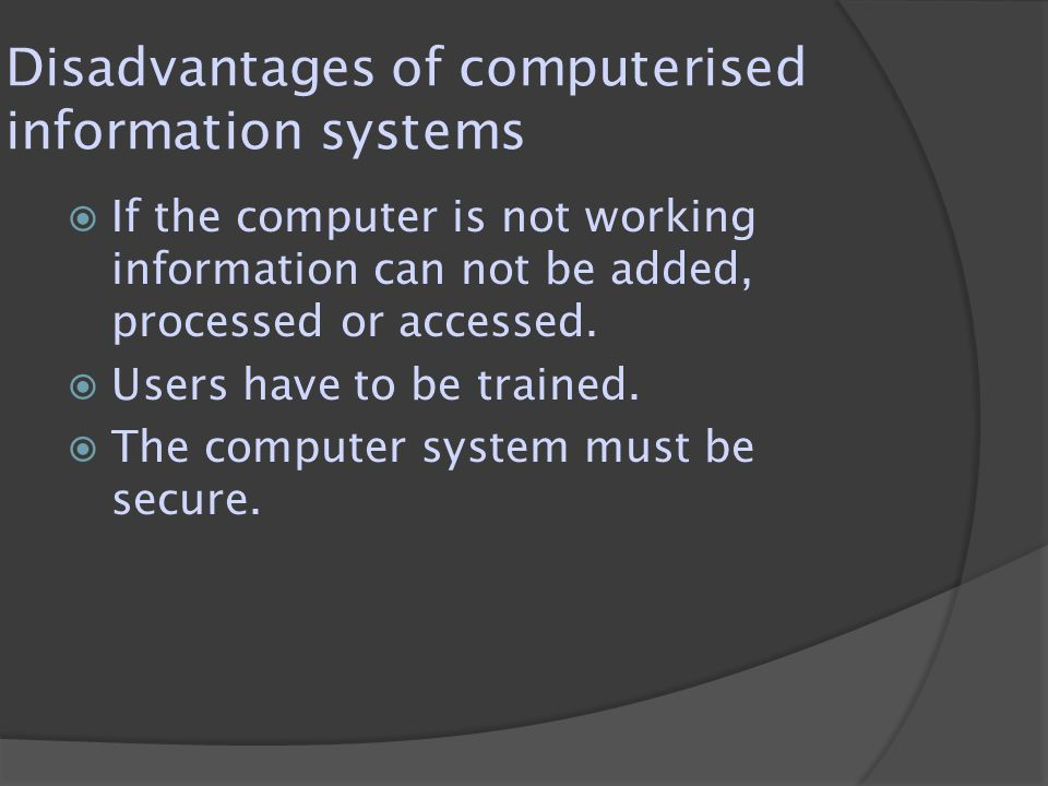 Disadvantages of computerised information systems  If the computer is not working information can not be added, processed or accessed.