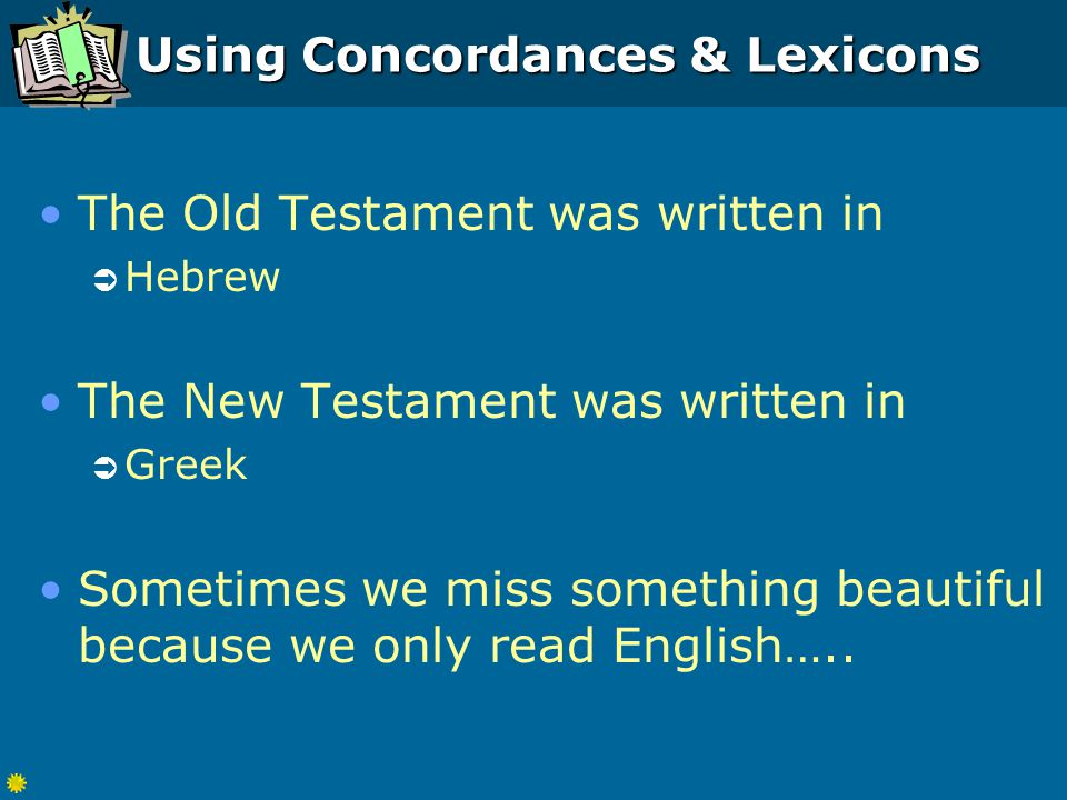 Using Concordances & Lexicons The Old Testament was written in  Hebrew The New Testament was written in  Greek Sometimes we miss something beautiful because we only read English…..
