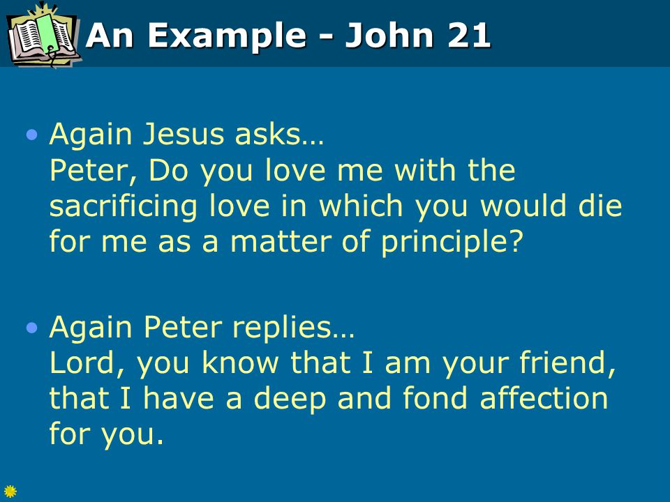 An Example - John 21 Again Jesus asks… Peter, Do you love me with the sacrificing love in which you would die for me as a matter of principle.
