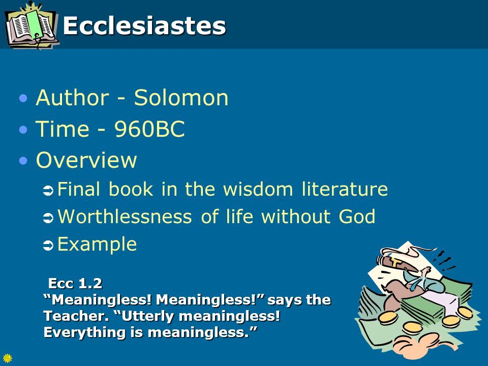 Ecclesiastes Author - Solomon Time - 960BC Overview  Final book in the wisdom literature  Worthlessness of life without God  Example Ecc 1.2 Meaningless.
