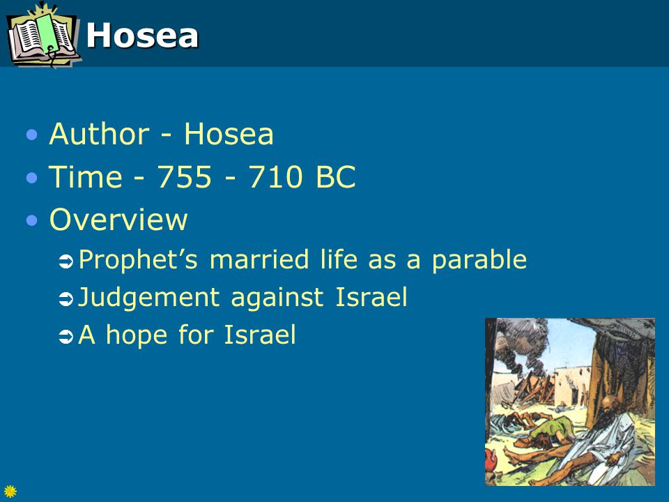 Hosea Author - Hosea Time - 755 - 710 BC Overview  Prophet's married life as a parable  Judgement against Israel  A hope for Israel