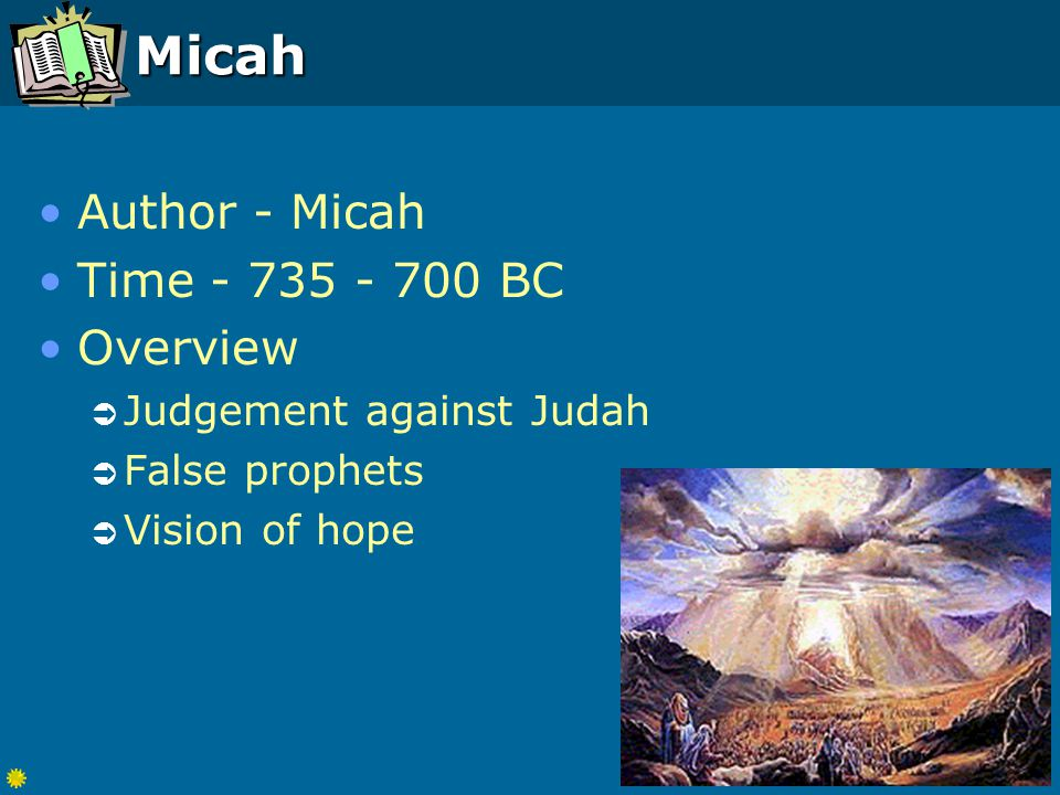 Micah Author - Micah Time - 735 - 700 BC Overview  Judgement against Judah  False prophets  Vision of hope