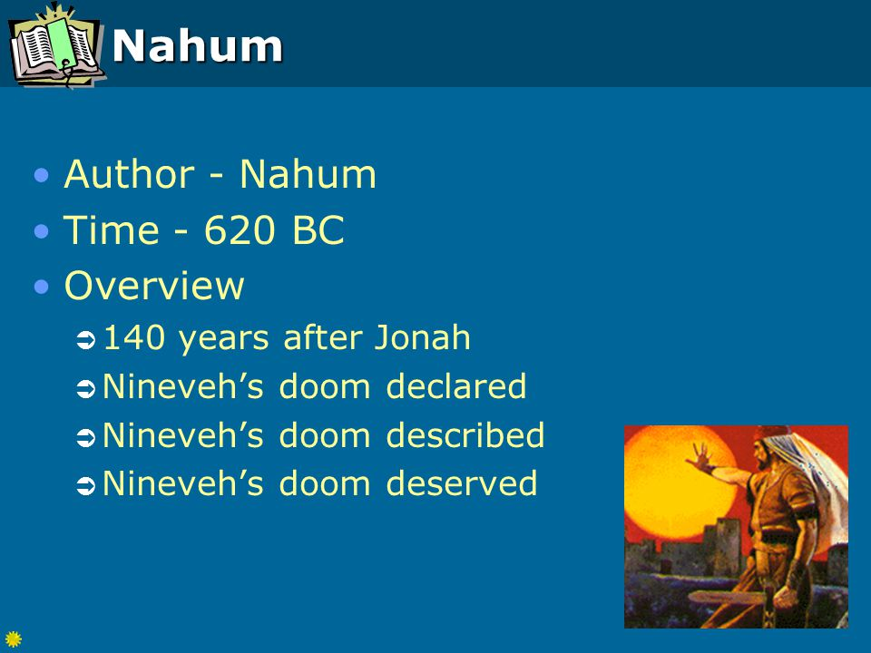Nahum Author - Nahum Time - 620 BC Overview  140 years after Jonah  Nineveh's doom declared  Nineveh's doom described  Nineveh's doom deserved