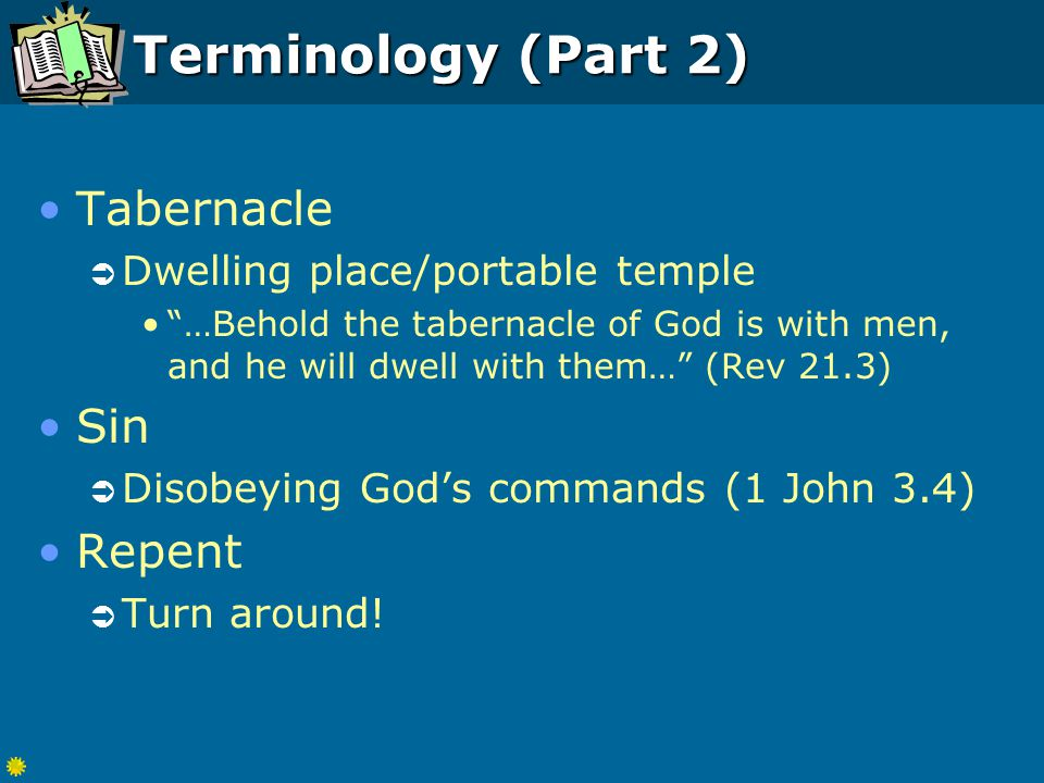 Terminology (Part 2) Tabernacle  Dwelling place/portable temple …Behold the tabernacle of God is with men, and he will dwell with them… (Rev 21.3) Sin  Disobeying God's commands (1 John 3.4) Repent  Turn around!