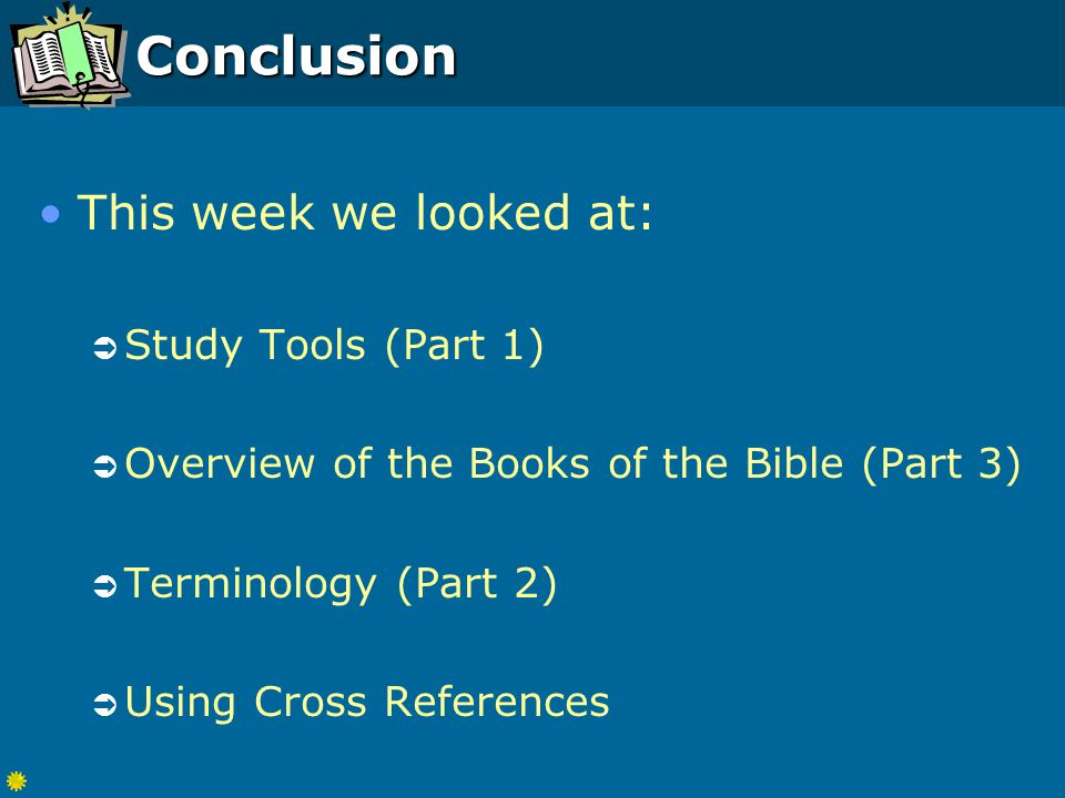 Conclusion This week we looked at:  Study Tools (Part 1)  Overview of the Books of the Bible (Part 3)  Terminology (Part 2)  Using Cross References