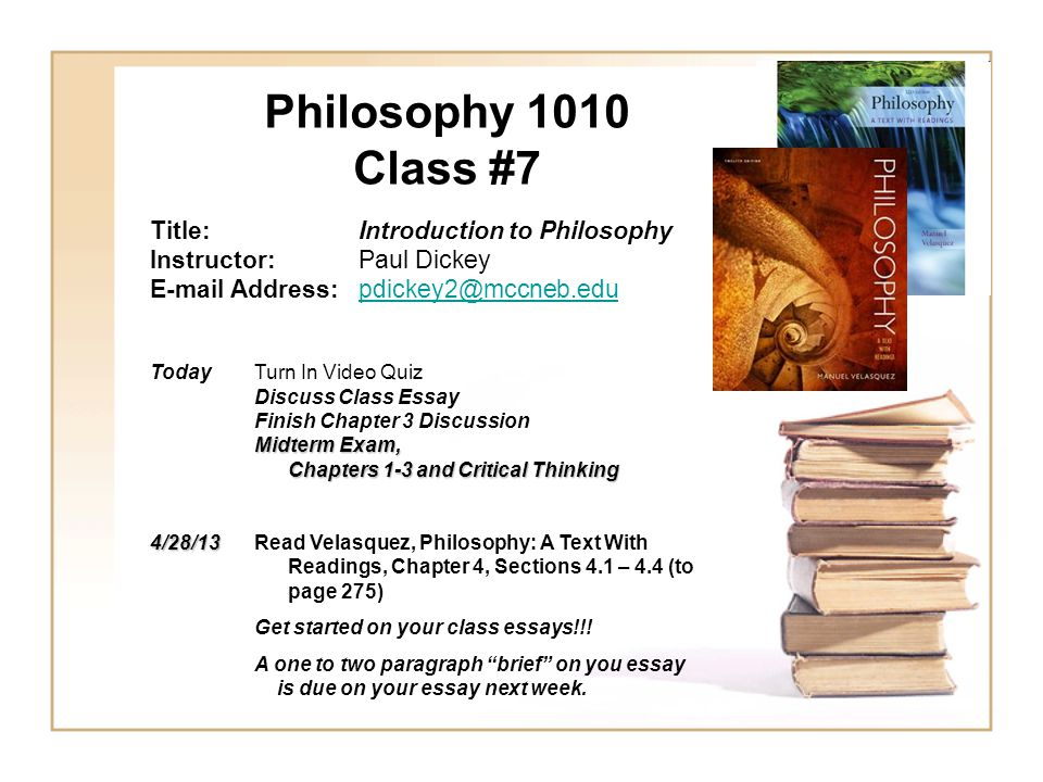 Philosophy 1010 Class #7 Title:Introduction to Philosophy Instructor:Paul Dickey E-mail Address:pdickey2@mccneb.edupdickey2@mccneb.edu TodayTurn In Video Quiz Discuss Class Essay Finish Chapter 3 Discussion Midterm Exam, Chapters 1-3 and Critical Thinking Chapters 1-3 and Critical Thinking 4/28/13 4/28/13 Read Velasquez, Philosophy: A Text With Readings, Chapter 4, Sections 4.1 – 4.4 (to page 275) Get started on your class essays!!.
