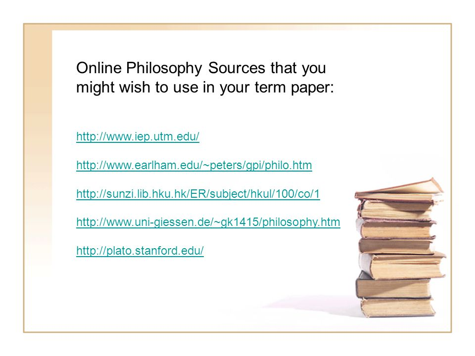 Online Philosophy Sources that you might wish to use in your term paper: http://www.iep.utm.edu/ http://www.earlham.edu/~peters/gpi/philo.htm http://sunzi.lib.hku.hk/ER/subject/hkul/100/co/1 http://www.uni-giessen.de/~gk1415/philosophy.htm http://plato.stanford.edu/
